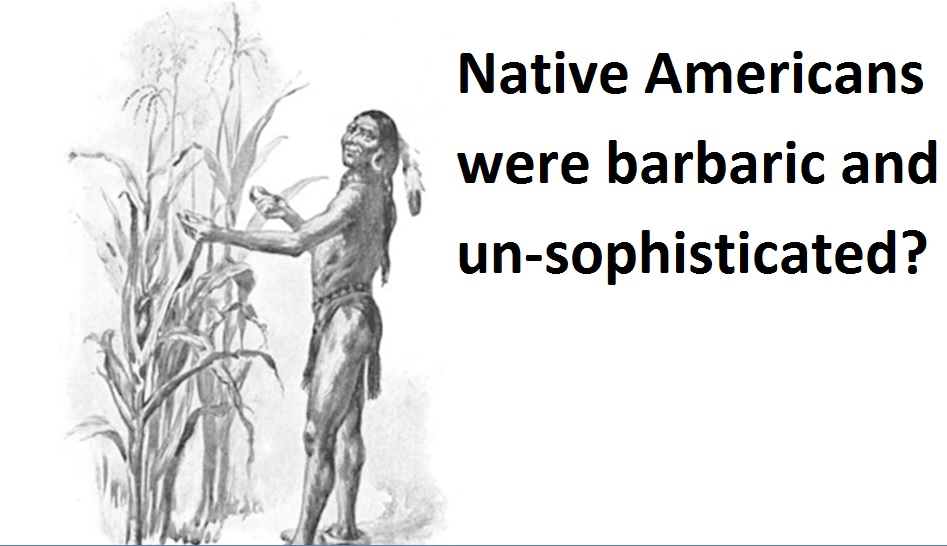 Native Americans were barbaric and Un-sophisticated?